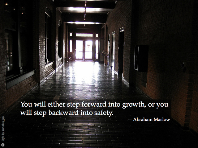 You will either step forward into growth, or you will step backward into safety - Abraham Maslow