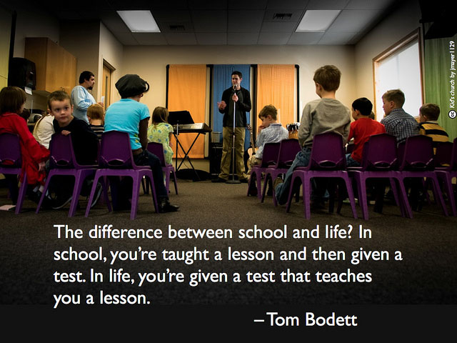 The difference between school and life? In school, you're taught a lesson and then given a test. In life, you're given a test that teaches you a lesson. - Tom Bodett