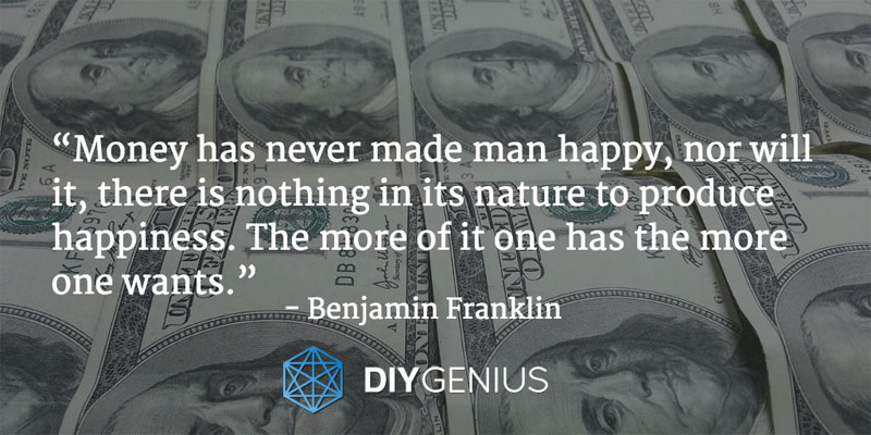 """Money has never made man happy, nor will it, there is nothing in its nature to produce happiness. The more of it one has the more one wants."" - Benjamin Franklin (Quote)"
