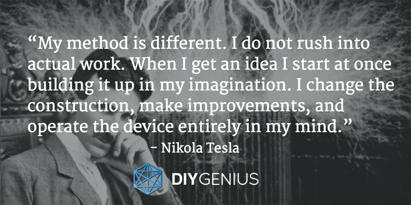 """My method is different. I do not rush into actual work. When I get an idea I start at once building it up in my imagination. I change the construction, make improvements, and operate the device entirely in my mind."" - Nikola Tesla (Quote)"
