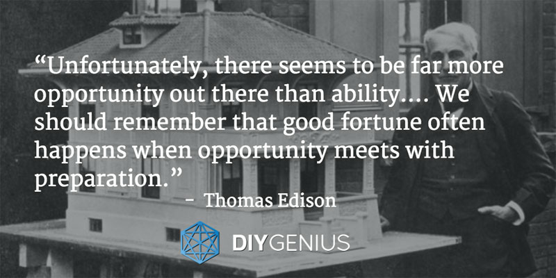"""Unfortunately, there seems to be far more opportunity out there than ability.... We should remember that good fortune often happens when opportunity meets with preparation."" - Thomas Edison (Quote)"
