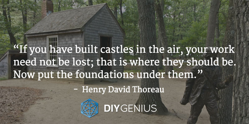 """If you have built castles in the air, your work need not be lost; that is where they should be. Now put the foundations under them."" - Henry David Thoreau (Quote)"