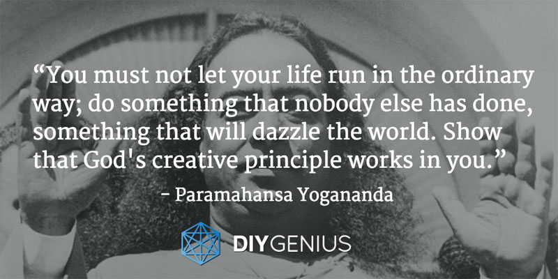 """You must not let your life run in the ordinary way; do something that nobody else has done, something that will dazzle the world. Show that God's creative principle works in you."" - Yogananda (Quote)"
