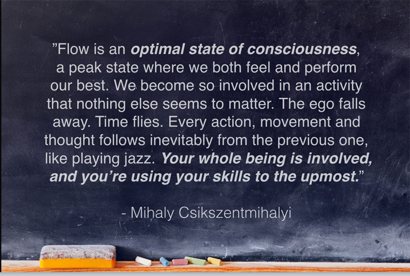 """Flow is an optimal state of consciousness, a peak state where we both feel and perform our best."" Mihaly Csikszentmihalyi Quote"