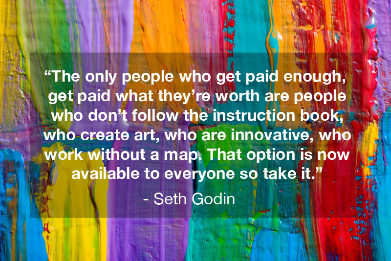 "The only people who get paid enough, get paid what they're worth are people who don't follow the instruction book, who create art, who are innovative, who work without a map. That option is now available to everyone so take it."" - Seth Godin Quote, Linchpin"