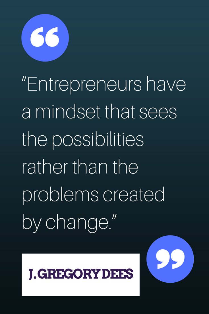 """Entrepreneurs have a mindset that sees the possibilities rather than the problems created by change."" — J Gregory Dees"