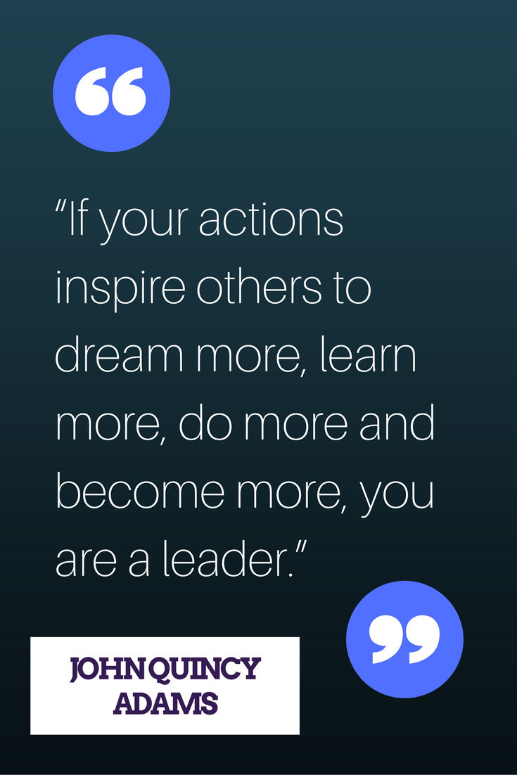 """If your actions inspire others to dream more, learn more, do more and become more, you are a leader."" — John Quincy Adams"