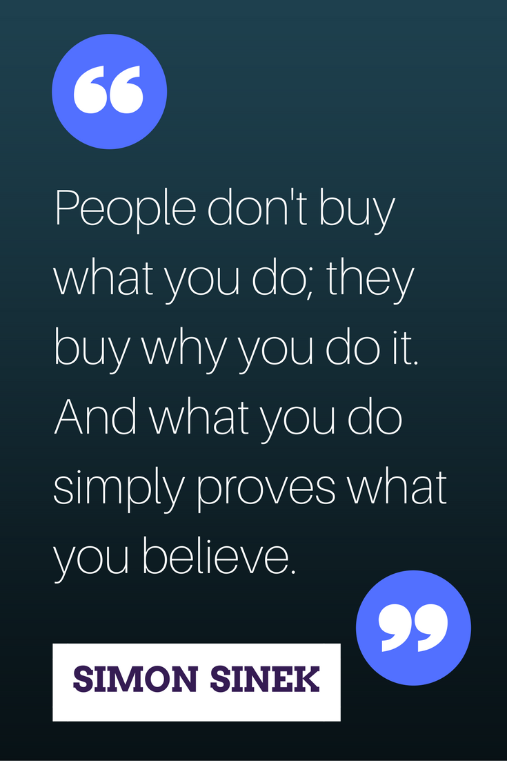 """People don't buy what you do; they buy why you do it. And what you do simply proves what you believe"" ― Simon Sinek"