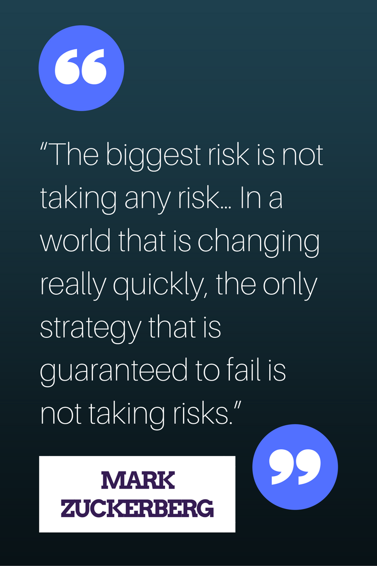 """The biggest risk is not taking any risk... In a world that changing really quickly, the only strategy that is guaranteed to fail is not taking risks."" – Mark Zuckerberg"