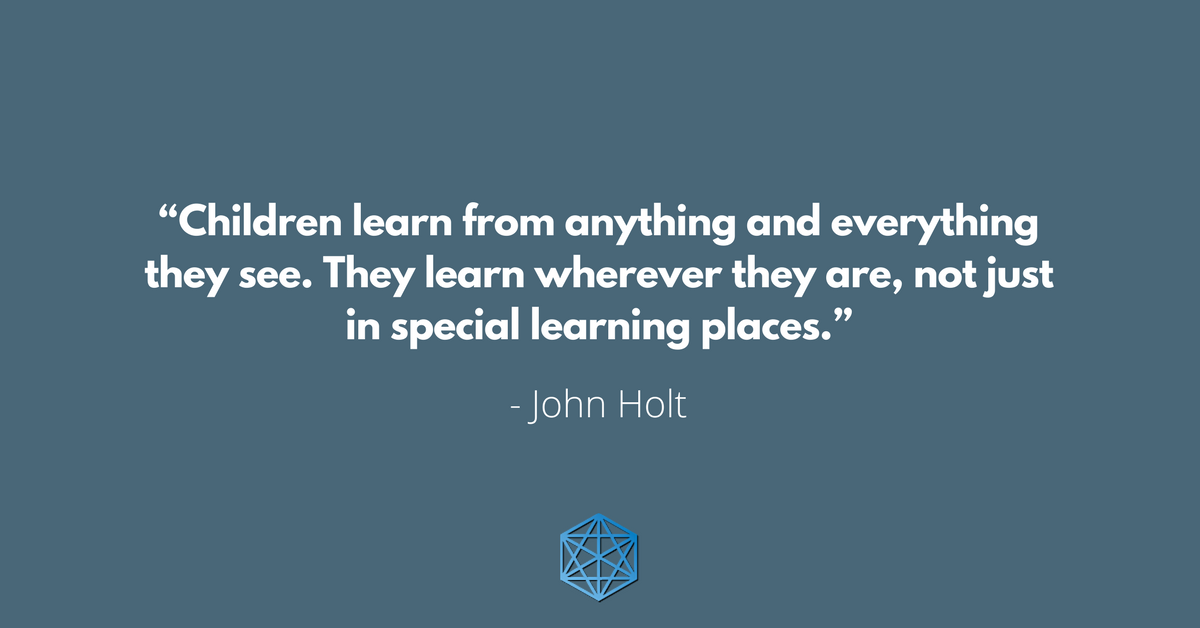 """Children learn from anything and everything they see. They learn wherever they are, not just in special learning places."" - John Holt"