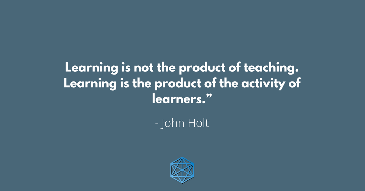 """Learning is not the product of teaching. Learning is the product of the activity of learners."" - John Holt"