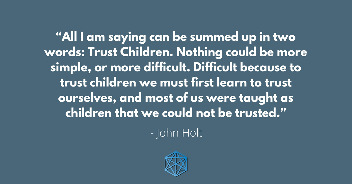 """All I am saying can be summed up in two words: Trust Children. Nothing could be more simple, or more difficult. Difficult because to trust children we must first learn to trust ourselves, and most of us were taught as children that we could not be trusted."" - John Holt"